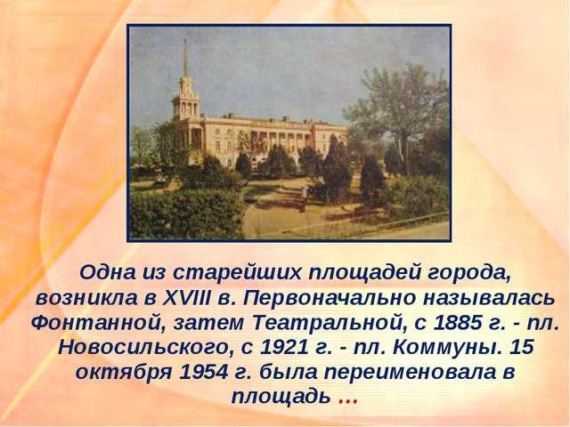 Одна из старейших площадей города, возникла в XVIII в. Первоначально называл...