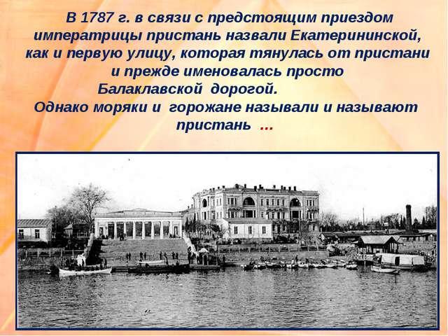 В 1787 г. в связи с предстоящим приездом императрицы пристань назвали Екатер...