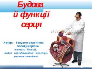 Будова й функції серця Автор: Галушко Валентина Володимирівна вчитель біологі