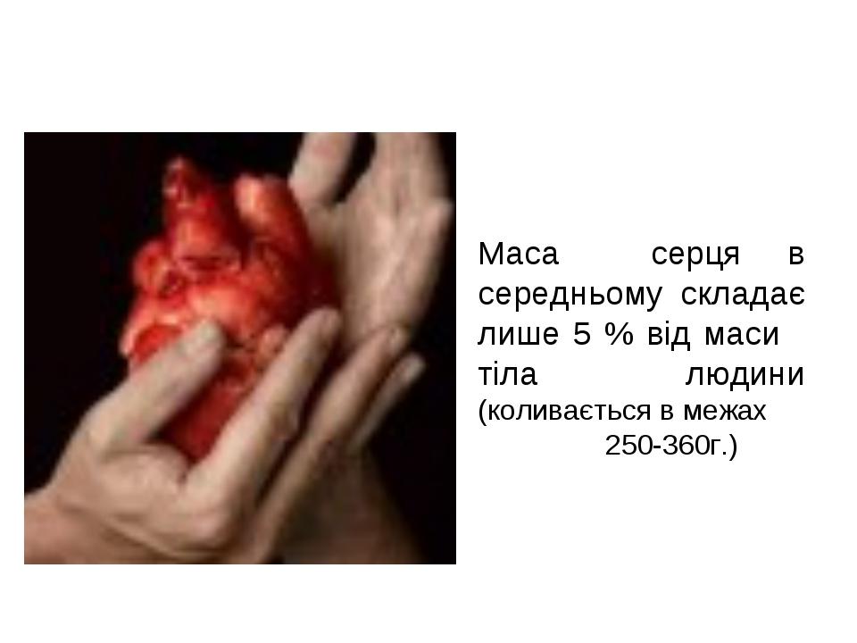 Маса серця в середньому складає лише 5 % від маси тіла людини (коливається в...