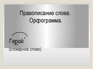 Правописание слова. Орфограмма. Герой (словарное слово)