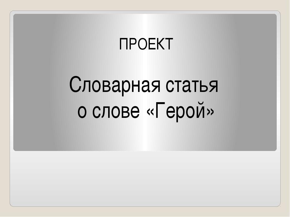 ПРОЕКТ Словарная статья о слове «Герой»