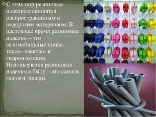 С этих пор резиновые изделия становятся распространенным и недорогим материал
