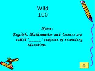 Wild 100 Name: English, Mathematics and Science are called '_____' subjects o