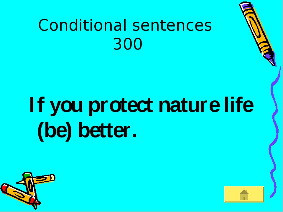 Conditional sentences 300 If you protect nature life (be) better.