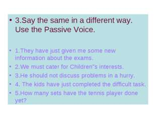 3.Say the same in a different way. Use the Passive Voice. 1.They have just gi