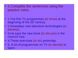 5.Complete the sentences using the passive voice. 1.The first TV programmes (