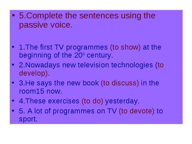 5.Complete the sentences using the passive voice. 1.The first TV programmes (...