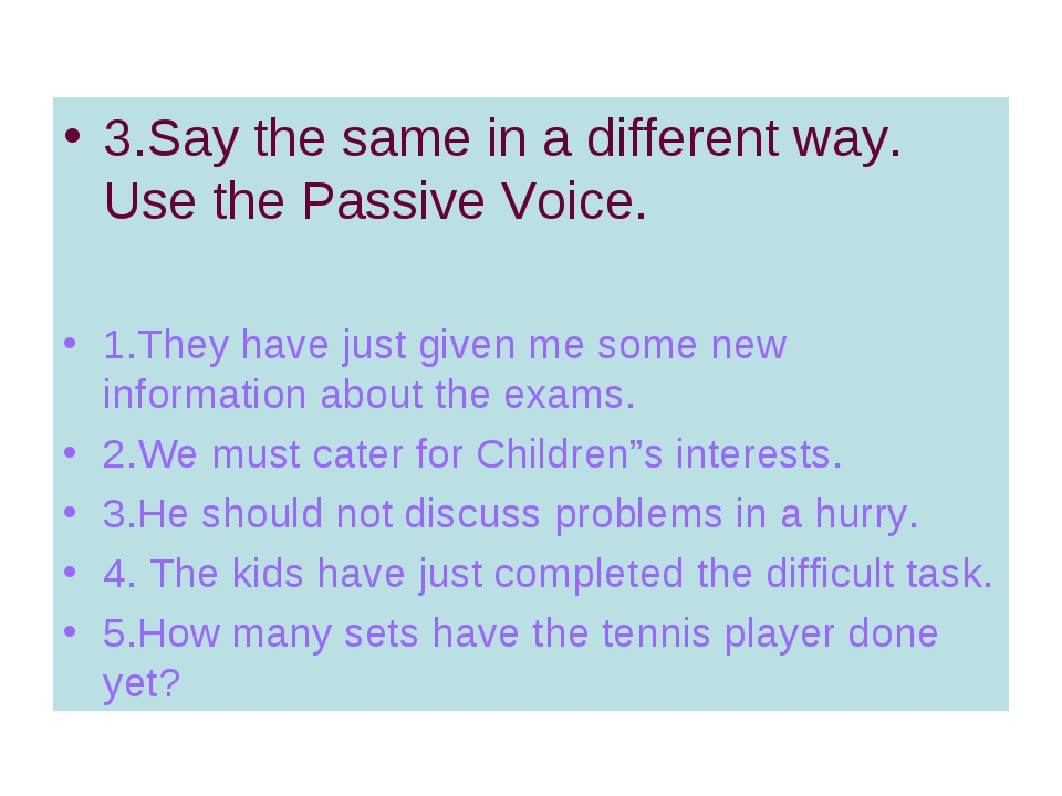3.Say the same in a different way. Use the Passive Voice. 1.They have just gi...