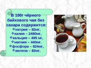 В 100г чёрного байхового чая без сахара содержится: натрия – 82мг, калия – 24