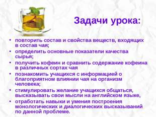 Задачи урока: повторить состав и свойства веществ, входящих в состав чая; опр