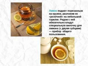 Лимон подают порезанным на кружки, разложив их «розочкой» на небольшой тарелк