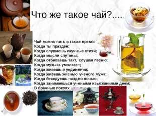 Что же такое чай?..... Чай можно пить в такое время: Когда ты празден; Когда