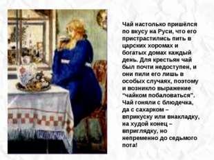 Чай настолько пришёлся по вкусу на Руси, что его пристрастились пить в царск