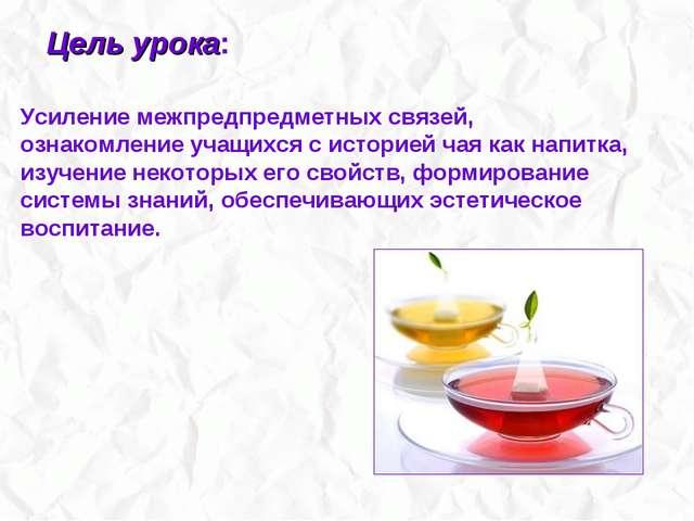 Усиление межпредпредметных связей, ознакомление учащихся с историей чая как...