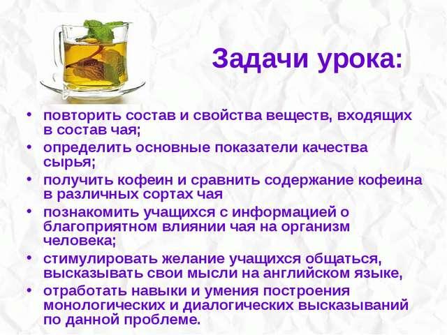 Задачи урока: повторить состав и свойства веществ, входящих в состав чая; опр...