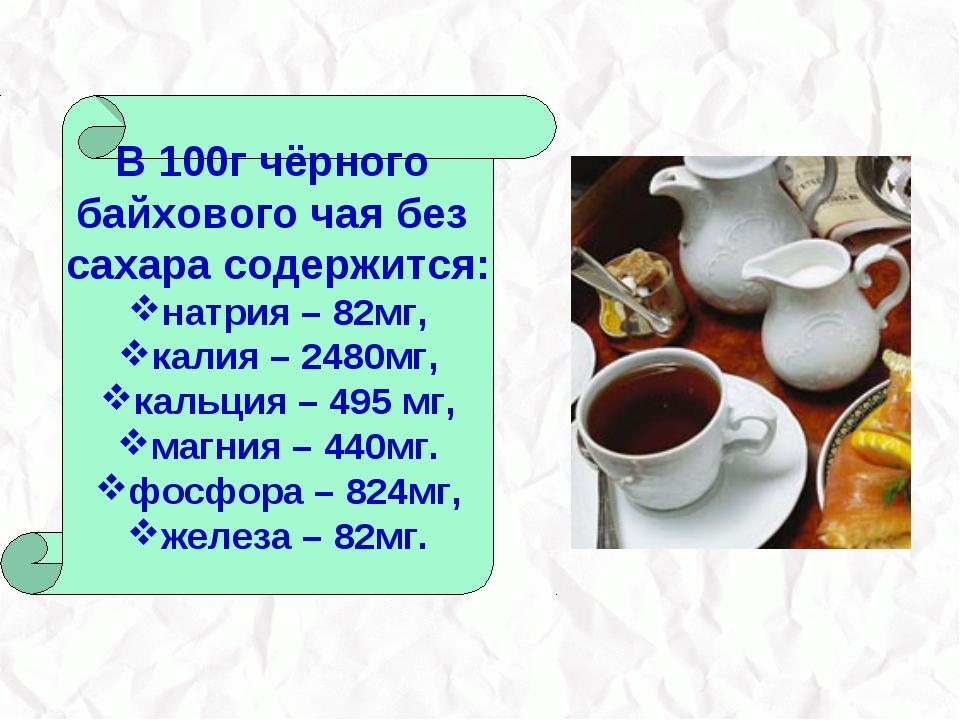 В 100г чёрного байхового чая без сахара содержится: натрия – 82мг, калия – 24...