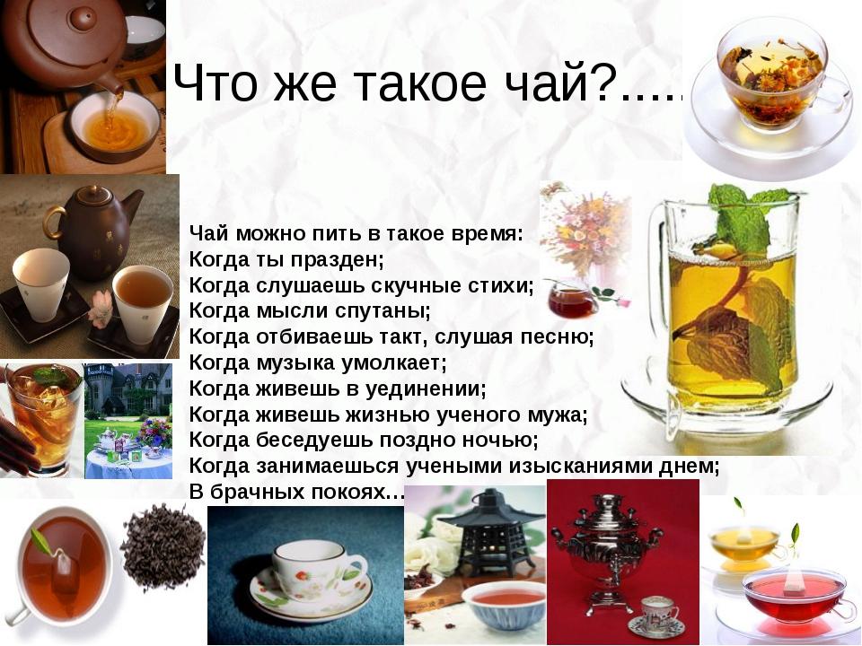 Что же такое чай?..... Чай можно пить в такое время: Когда ты празден; Когда...