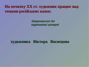 На початку ХХ ст. художник працює над темами російських казок: Запрошуємо до
