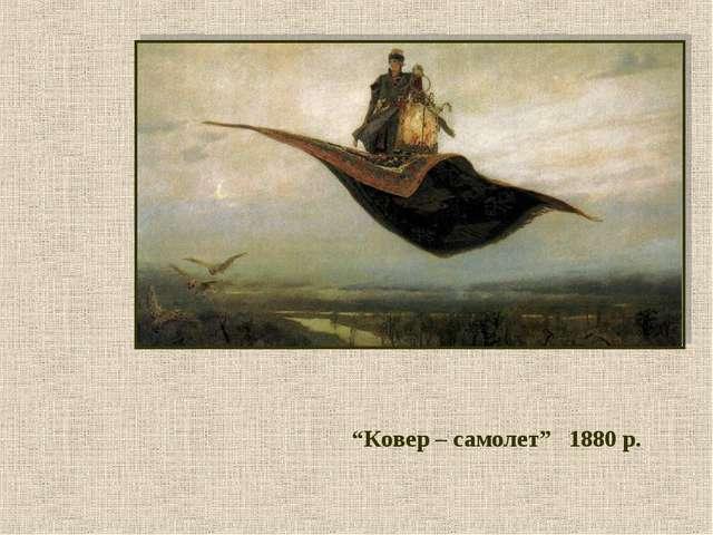 """""""Ковер – самолет"""" 1880 р."""