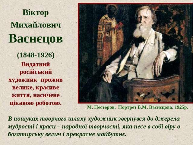 Віктор Михайлович Васнєцов (1848-1926) Видатний російський художник прожив ве...