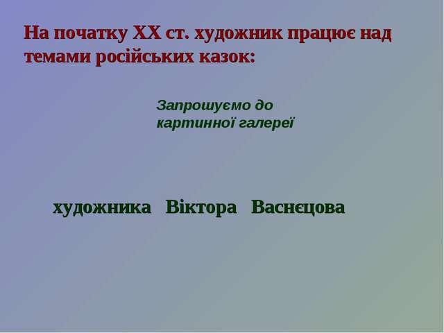 На початку ХХ ст. художник працює над темами російських казок: Запрошуємо до...