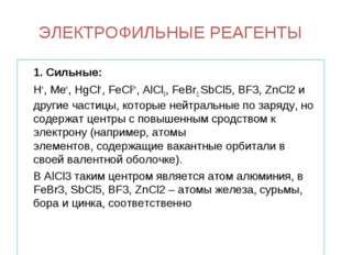 ЭЛЕКТРОФИЛЬНЫЕ РЕАГЕНТЫ 1. Сильные: H+, Me+, HgCl+, FeCl2+, AlCl3, FeBr3, S