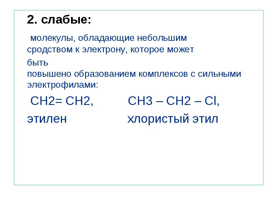 2. слабые: молекулы,обладающиенебольшим сродствомкэлектрону,котороем...
