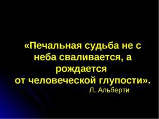 «Печальная судьба не с неба сваливается, а рождается от человеческой глупости