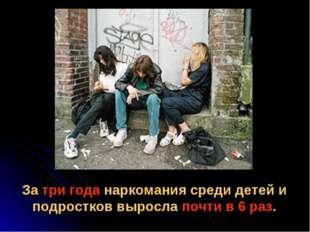 За три года наркомания среди детей и подростков выросла почти в 6 раз.