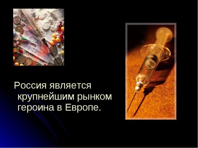 Россия является крупнейшим рынком героина в Европе.