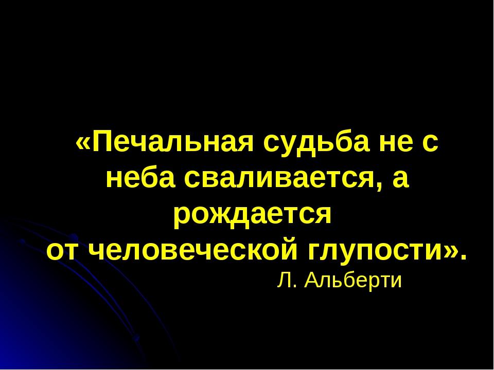 «Печальная судьба не с неба сваливается, а рождается от человеческой глупости...
