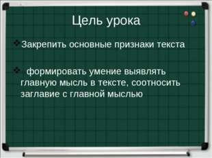 Цель урока Закрепить основные признаки текста формировать умение выявлять гла