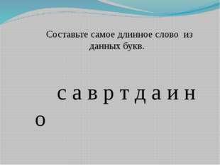 Составьте самое длинное слово из данных букв. с а в р т д а и н о
