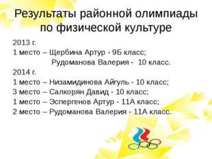 Результаты районной олимпиады по физической культуре 2013 г. 1 место – Щербин