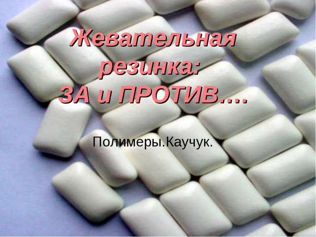 Жевательная резинка: ЗА и ПРОТИВ…. Полимеры.Каучук.