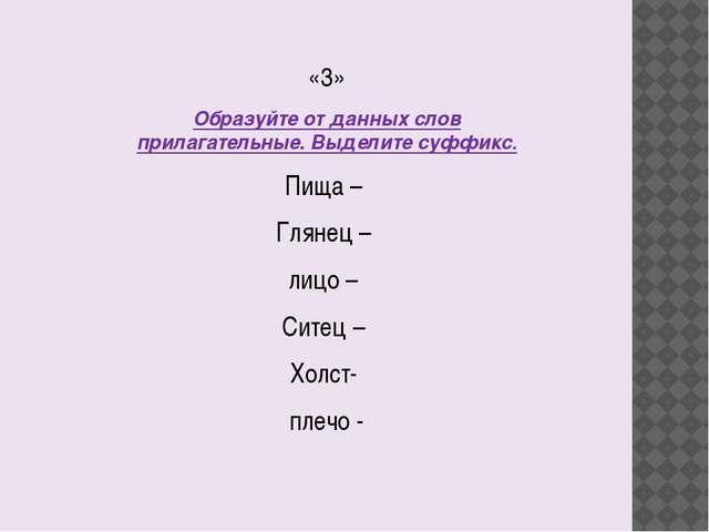 «3» Образуйте от данных слов прилагательные. Выделите суффикс. Пища – Глянец...