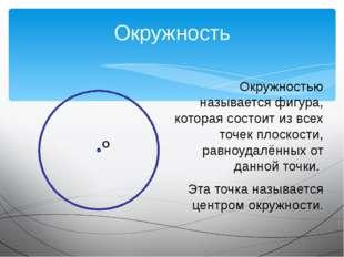 Окружность Окружностью называется фигура, которая состоит из всех точек плоск