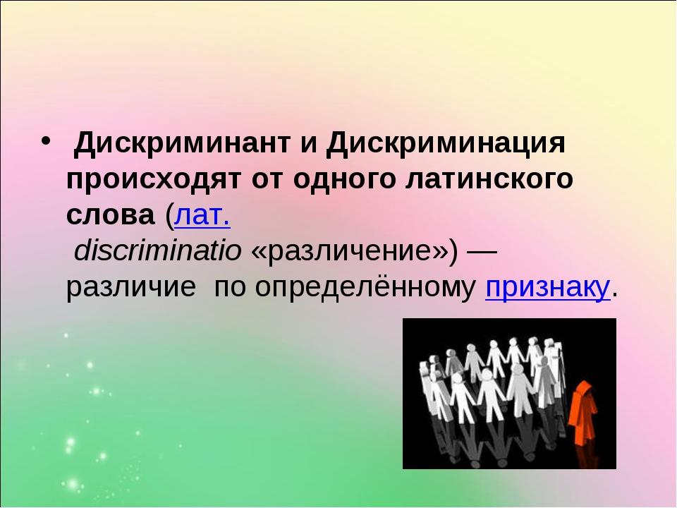 Дискриминант и Дискриминация происходят от одного латинского слова(лат.dis...