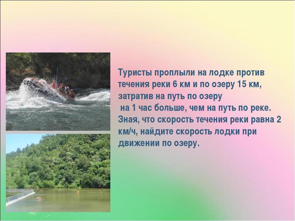 Туристы проплыли на лодке против течения реки 6 км и по озеру 15 км, затратив...