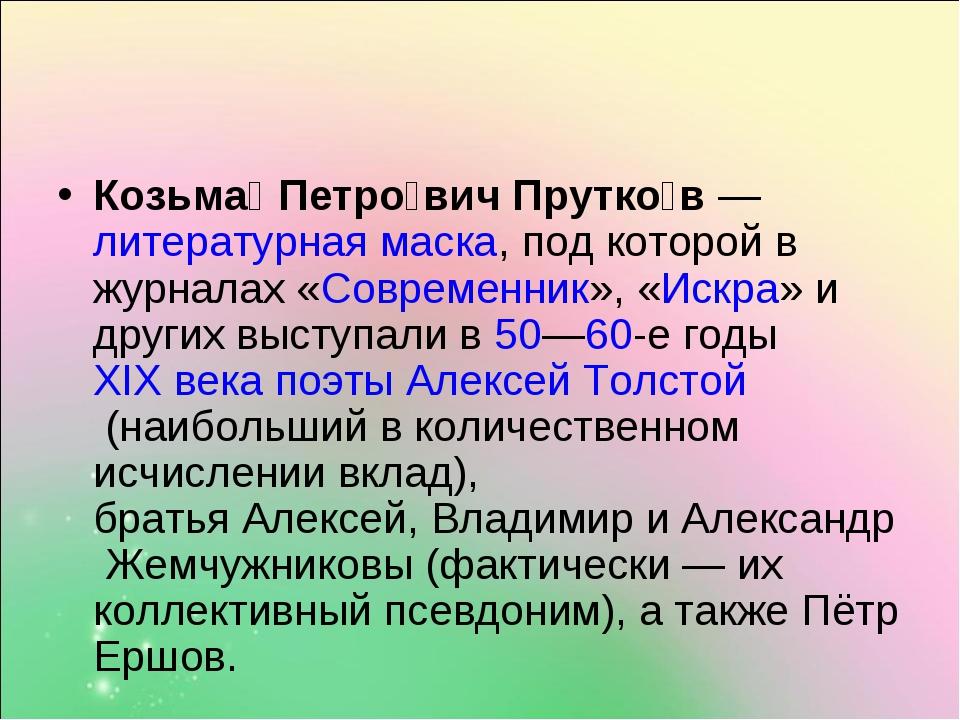 Козьма́ Петро́вич Прутко́в—литературная маска, под которой в журналах «Совр...
