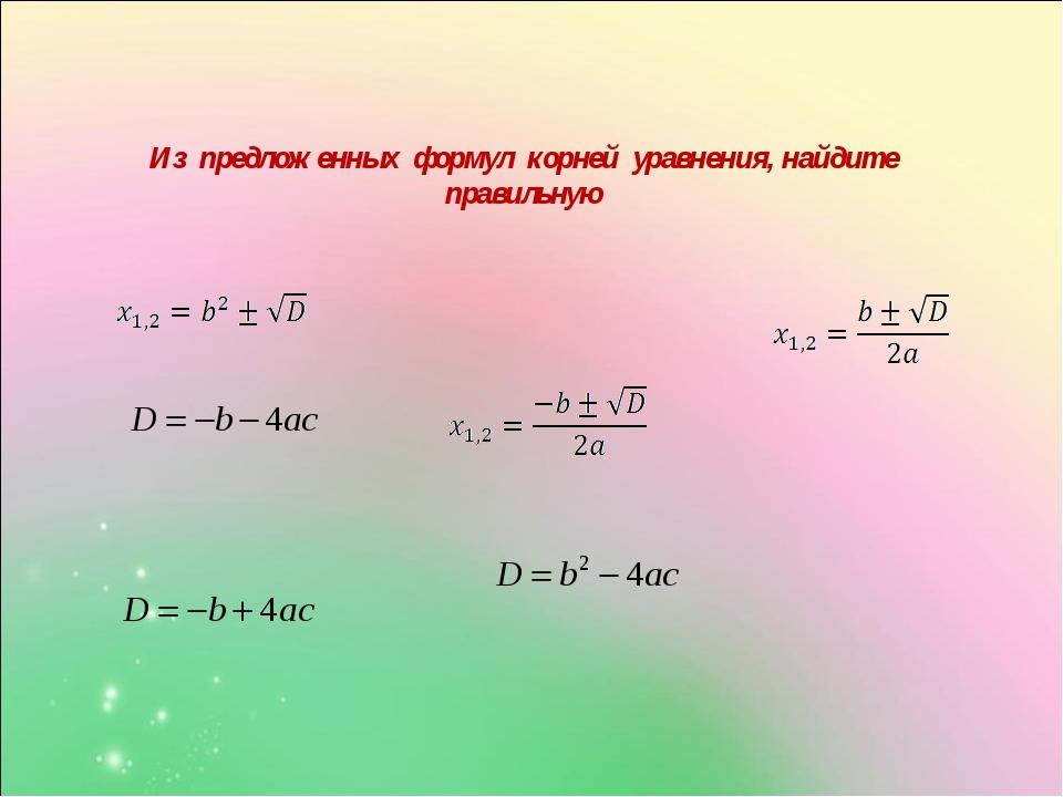 Из предложенных формул корней уравнения, найдите правильную