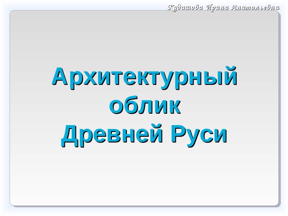 Архитектурный облик Древней Руси Кудашова Ирина Анатольевна