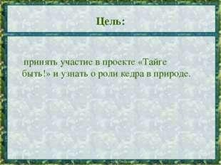 Цель: * * принять участие в проекте «Тайге быть!» и узнать о роли кедра в при