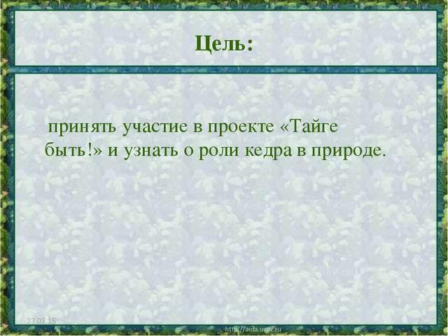 Цель: * * принять участие в проекте «Тайге быть!» и узнать о роли кедра в при...