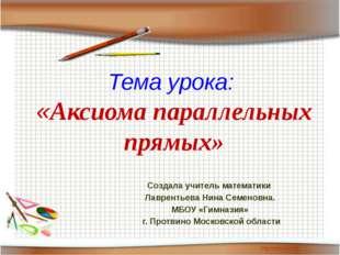 Тема урока: «Аксиома параллельных прямых» Создала учитель математики Лавренть