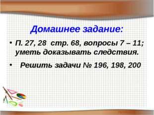 Домашнее задание: П. 27, 28 стр. 68, вопросы 7 – 11; уметь доказывать следств