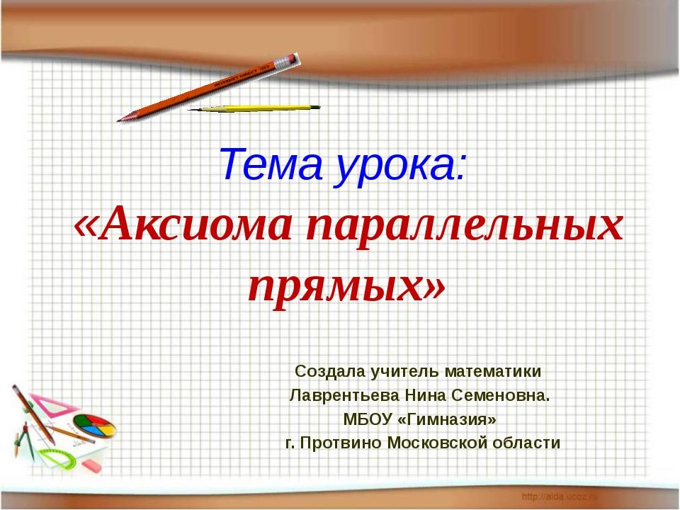 Тема урока: «Аксиома параллельных прямых» Создала учитель математики Лавренть...