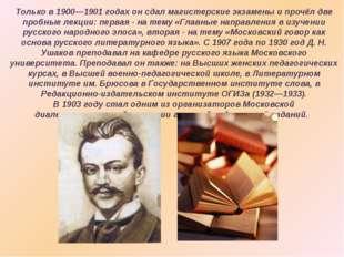 Только в 1900—1901 годах он сдал магистерские экзамены и прочёл две пробные л