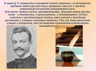 В науке Д. Н. Ушаков был человеком «одной страсти»: он беззаветно, преданно л